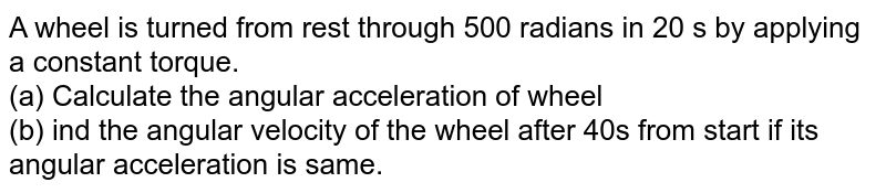 A wheel is turned from rest through 500 radians in 20 s by applying a constant torque. <br> (a) Calculate the angular acceleration of wheel <br> (b) ind the angular velocity of the wheel after 40s from start if its angular acceleration is same.