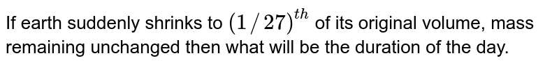 If earth suddenly shrinks to `(1//27)^(th)` of its original volume, mass remaining unchanged then what will be the duration of the day.