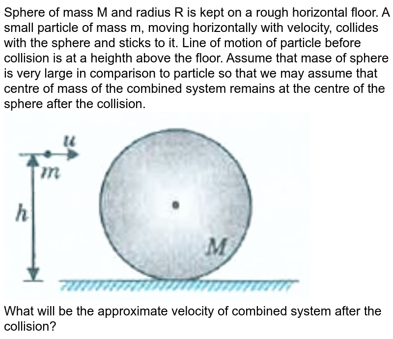 """Sphere of mass M and radius R is kept on a rough horizontal floor. A small particle of mass m, moving horizontally with velocity, collides with the sphere and sticks to it. Line of motion of particle before collision is at a heighth above the floor. Assume that mase of sphere is very large in comparison to particle so that we may assume that centre of mass of the combined system remains at the centre of the sphere after the collision. <br> <img src=""""https://d10lpgp6xz60nq.cloudfront.net/physics_images/MOD_UNT_PHY_XI_P1_C07_E07_140_Q01.png"""" width=""""80%""""> <br> What will be the approximate velocity of combined system after the collision?"""