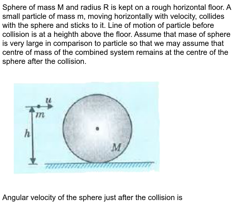 """Sphere of mass M and radius R is kept on a rough horizontal floor. A small particle of mass m, moving horizontally with velocity, collides with the sphere and sticks to it. Line of motion of particle before collision is at a heighth above the floor. Assume that mase of sphere is very large in comparison to particle so that we may assume that centre of mass of the combined system remains at the centre of the sphere after the collision. <br> <img src=""""https://d10lpgp6xz60nq.cloudfront.net/physics_images/MOD_UNT_PHY_XI_P1_C07_E07_141_Q01.png"""" width=""""80%""""> <br> Angular velocity of the sphere just after the collision is"""