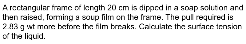 A rectangular frame of length 20 cm is dipped in a soap solution and then raised, forming a soup film on the frame. The pull required is 2.83 g wt more before the film breaks. Calculate the surface tension of the liquid.