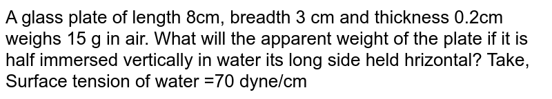 A glass plate of length  8cm, breadth 3 cm and thickness 0.2cm weighs 15 g in air. What will the apparent weight of the plate if it is half immersed vertically in water its long side held hrizontal? Take, Surface tension of water =70 dyne/cm