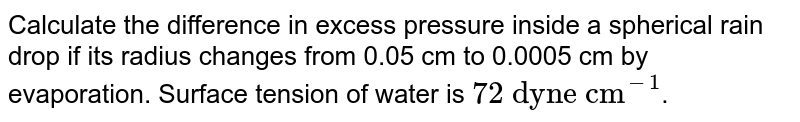 """Calculate the difference in excess pressure inside a spherical rain drop if its radius changes from 0.05 cm to 0.0005 cm by evaporation. Surface tension of water is `""""72 dyne cm""""^(-1)`."""
