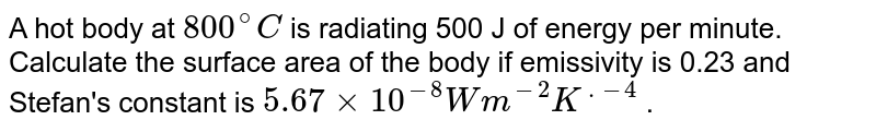 A hot body at `800^@C`  is radiating 500 J of energy per minute. Calculate the surface area of the body if emissivity is 0.23 and Stefan's constant is `5.67 xx 10^(-8) Wm^(-2) K^(.-4)`  .