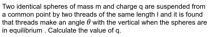 Two identical spheres of mass m and charge q are suspended from a common point by two threads of the same length l and it is found that threads make an angle `theta` with the vertical when the spheres are in equilibrium . Calculate the value of q.
