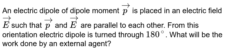 An electric dipole of dipole moment `vecp` is placed in an electric field `vecE`such that `vecp` and `vecE` are parallel to each other. From this orientation electric dipole is turned through `180^@`. What will be the work done by an external agent?