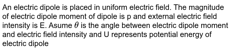 An electric dipole is placed in uniform electric field. The magnitude of electric dipole moment of dipole is p and external electric field intensity is E. Asume `theta` is the angle between electric dipole moment and electric field intensity and U represents potential energy of electric dipole