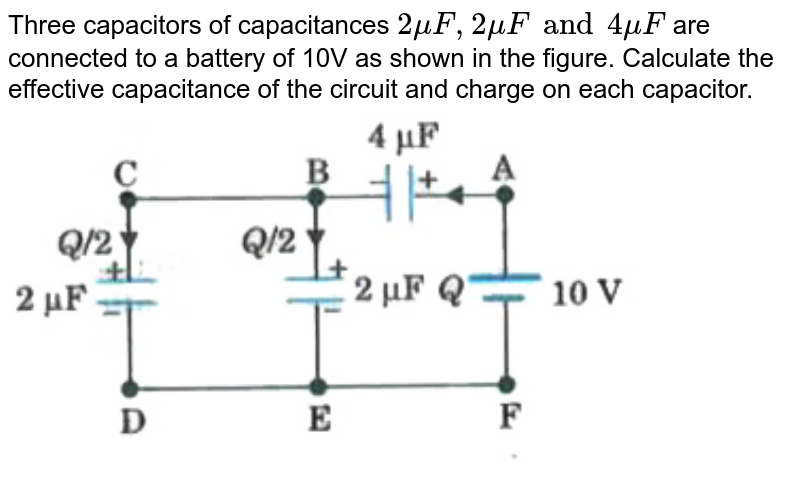 """Three capacitors of capacitances `2muF, 2muF and 4muF` are connected to a battery of 10V as shown in the figure. Calculate the effective capacitance of the circuit and charge on each capacitor. <br> <img src=""""https://d10lpgp6xz60nq.cloudfront.net/physics_images/MOD_UNT_PHY_XII_P1_C02_E01_062_Q01.png"""" width=""""80%"""">"""