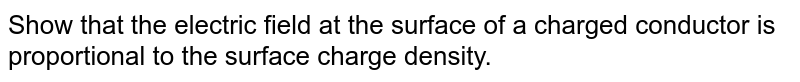 Show that the electric field at the surface of a charged conductor is proportional to the surface charge density.