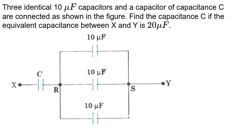 """Three identical 10 `muF` capacitors and a capacitor of capacitance C are connected as shown in the figure. Find the capacitance C if the equivalent capacitance between X and Y is `20muF`. <br> <img src=""""https://d10lpgp6xz60nq.cloudfront.net/physics_images/MOD_UNT_PHY_XII_P1_C02_E06_151_Q01.png"""" width=""""80%"""">"""