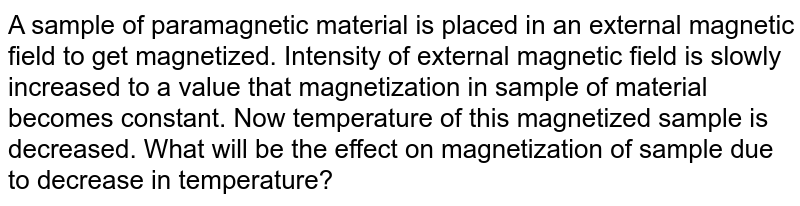A sample of paramagnetic material is placed in an external magnetic field to get magnetized. Intensity of external magnetic field is slowly increased to a value that magnetization in sample of material becomes constant. Now temperature of this magnetized sample is decreased. What will be the effect on magnetization of sample due to decrease in temperature?