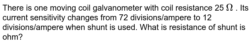 There is one moving coil galvanometer with coil resistance 25 `Omega` . Its current sensitivity changes from 72 divisions/ampere to 12 divisions/ampere when shunt is used. What is resistance of shunt is ohm?