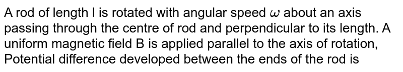 A rod of length l is rotated with angular speed `omega` about an axis passing through the centre of rod and perpendicular to its length. A uniform magnetic field B is applied parallel to the axis of rotation, Potential difference developed between the ends of the rod is