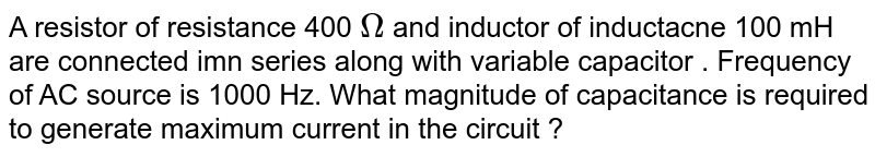A resistor of resistance 400 `Omega` and inductor of inductacne 100 mH are connected imn series along with variable capacitor . Frequency of AC source is 1000 Hz. What magnitude of capacitance is required to generate maximum current in the circuit ?