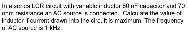 In a series LCR circuit with variable inductor 80 nF capacitor and 70 ohm resistance an AC source is connected . Calculate the value of inductor if current drawn into the circuit is maximum. The frequency of AC source is 1 kHz.