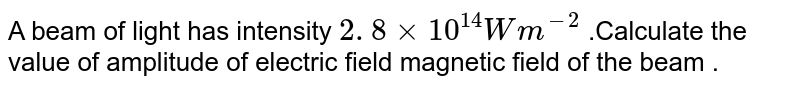 A beam of light has intensity  `2. 8xx 10^(14) W m^(-2)`  .Calculate  the value  of  amplitude  of electric  field  magnetic  field  of the  beam .