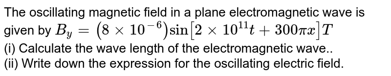 The oscillating magnetic field in a plane electromagnetic wave is given by `B_y  = ( 8 xx 10^(-6) )  sin [ 2xx 10^(11) t+ 300 pi x ] T `<br> (i) Calculate the wave length of the electromagnetic wave..<br> (ii) Write down the expression for the oscillating electric field.