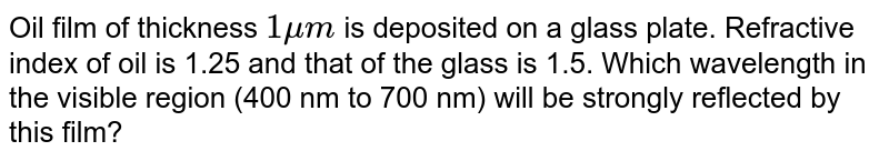Oil film of thickness `1 mu m` is deposited on a glass plate. Refractive index of oil is 1.25 and that of the glass is 1.5. Which wavelength in the visible region (400  nm to 700 nm) will be strongly reflected by this film?