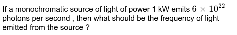 If a monochromatic source of light of power 1 kW emits `6xx10^(22)` photons per second , then what should be the frequency of light emitted from the source ?