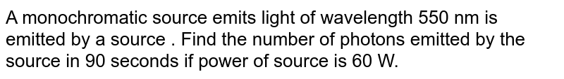A monochromatic source emits light of wavelength 550 nm  is emitted by a source . Find the number of photons emitted by the source in 90 seconds if power of source is 60 W.