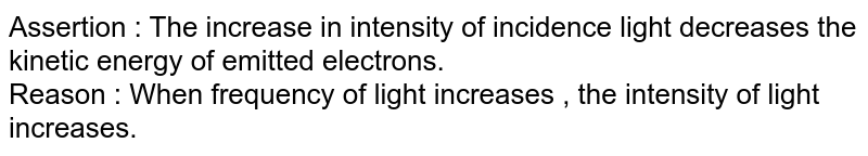 Assertion : The increase in intensity of incidence light decreases the kinetic energy of emitted electrons. <br> Reason : When frequency of light increases , the intensity of light increases.