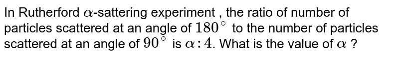 In Rutherford `alpha`-sattering experiment , the ratio of number of particles scattered at an angle of `180^@` to the number of particles scattered at an angle of `90^@` is `alpha:4`. What is the value of `alpha` ?