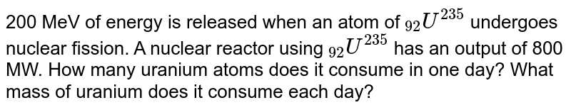 """200 MeV of energy is released when an atom of `""""""""_(92)U^(235)`  undergoes nuclear fission. A nuclear reactor using `""""""""_(92)U^(235)`  has an output of 800 MW. How many uranium atoms does it consume in one day? What mass of uranium does it consume each day?"""