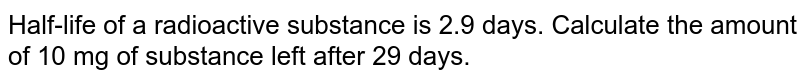 Half-life of a radioactive substance is 2.9 days. Calculate the amount of 10 mg of substance left after 29 days.