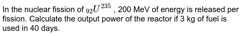 """In the nuclear fission of `""""""""_(92)U^(235)` , 200 MeV of energy is released per fission. Calculate the output power of the reactor if 3 kg of fuel is used in 40 days."""