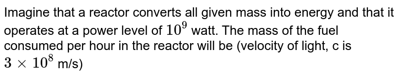 Imagine that a reactor converts all given mass into energy and that it operates at a power level of `10^9` watt. The mass of the fuel consumed per hour in the reactor will be (velocity of light, c is `3 xx 10^8` m/s)