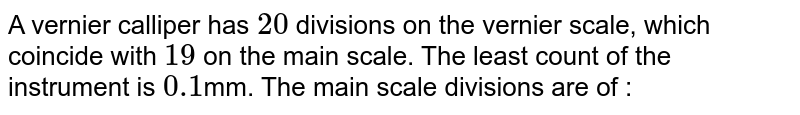 A vernier calliper has `20` divisions on the vernier scale, which coincide with `19` on the main scale. The least count of the instrument is `0.1`mm. The main scale divisions are of :