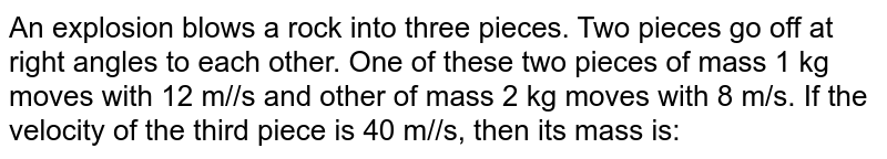 An explosion blows a rock into three pieces. Two pieces go off at right angles to each other. One of these two pieces of mass 1 kg moves with 12 m//s and other of mass 2 kg moves with 8 m/s. If the velocity of the third piece is 40 m//s, then its mass is: