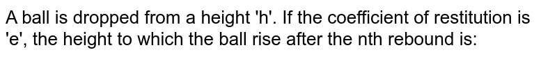 A ball is dropped from a height 'h'. If the coefficient of restitution is 'e', the height to which the ball rise after the nth rebound is: