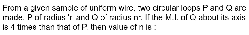 From a given sample of uniform wire, two circular loops P and Q are made. P of radius 'r' and Q of radius nr. If the M.I. of Q about its axis is 4 times than that of P, then value of n is :