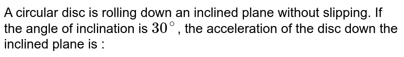 A circular disc is rolling down an inclined plane without slipping. If the angle of inclination is `30^(@)`, the acceleration of the disc down the inclined plane is :