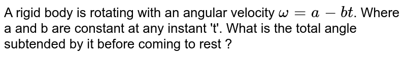 A rigid body is rotating with an angular velocity `omega=a-bt`. Where a and b are constant at any instant 't'. What is the total angle subtended by it before coming to rest ?