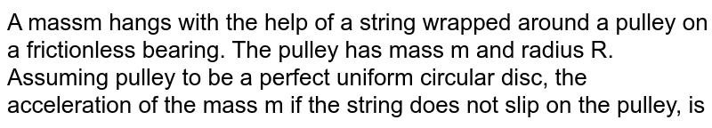 A massm hangs with the help of a string wrapped around a pulley on a frictionless bearing. The pulley has mass m and radius R. Assuming pulley to be a perfect uniform circular disc, the acceleration of the mass m if the string does not slip on the pulley, is