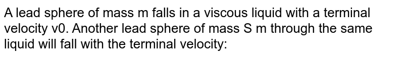 A lead sphere of mass m falls in a viscous liquid with a terminal velocity v0. Another lead sphere of mass S m through the same liquid will fall with the terminal velocity: