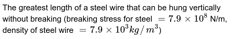 The greatest length of a steel wire that can be hung vertically without breaking (breaking stress for steel `= 7.9 xx 10^(8)` N/m, density of steel wire `= 7.9 xx 10^(3) kg//m^(3)`)