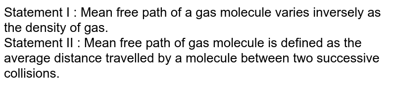 Statement I : Mean free path of a gas molecule varies inversely as the density of gas. <br> Statement II : Mean free path of gas molecule is defined as the average distance travelled by a molecule between two successive collisions.