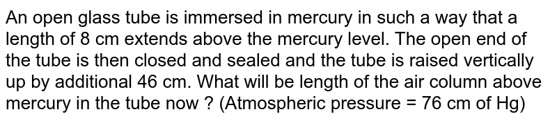 An open glass tube is immersed in mercury in such a way that a length of 8 cm extends above the mercury level. The open end of the tube is then closed and sealed and the tube is raised vertically up by additional 46 cm. What will be length of the air column above mercury in the tube now ? (Atmospheric pressure = 76 cm of Hg)