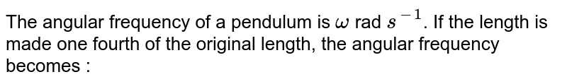 The angular frequency of a pendulum is `omega` rad `s^(-1)`. If the length is made one fourth of the original length, the angular frequency becomes :