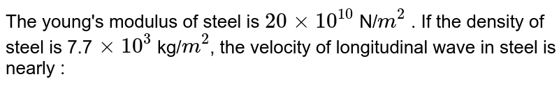 The young's modulus of steel is `20 xx 10^(10)` N/`m^(2)` . If the density of steel is 7.7`xx10^(3)` kg/`m^(2)`, the velocity of longitudinal wave in steel is nearly :