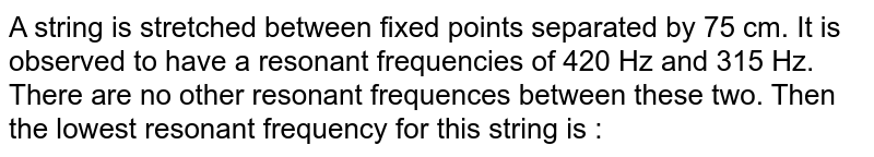 A string is stretched between fixed points separated by 75 cm. It is observed to have a resonant frequencies of 420 Hz and 315 Hz. There are no other resonant frequences between these two. Then the lowest resonant frequency for this string is :