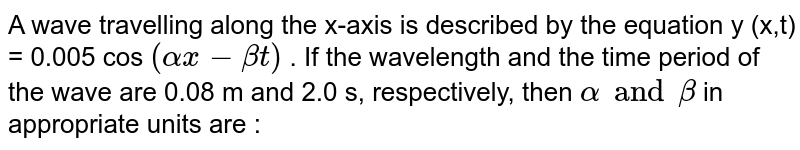 A wave travelling along the x-axis is described by the equation y (x,t) = 0.005 cos `(alpha x - beta t)` . If the wavelength and the time period of the wave are 0.08 m and 2.0 s, respectively, then `alpha and beta` in appropriate units are :