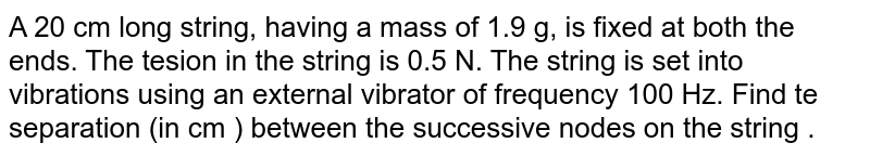 A 20 cm long string, having a mass of 1.9 g, is fixed at both the ends. The tesion in the string is 0.5 N. The string is set into vibrations using an external vibrator of frequency 100 Hz. Find te separation (in cm ) between the successive nodes on the string .