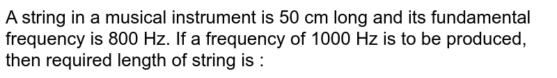 A string in a musical instrument is 50 cm long and its fundamental frequency is 800 Hz. If a frequency of 1000 Hz is to be produced, then required length of string is :