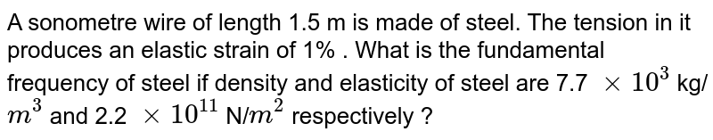 A sonometre wire of length 1.5 m is made of steel. The tension in it produces an elastic strain of 1% . What is the fundamental frequency of steel if density and elasticity of steel are 7.7 `xx 10^(3)` kg/`m^(3)` and 2.2 `xx 10^(11)` N/`m^(2)` respectively ?