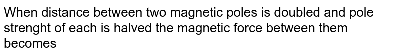 When distance between two magnetic poles    is doubled and pole strenght of each is  halved the magnetic force between them becomes