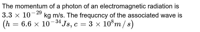 The momentum of a photon of an electromagnetic radiation is `3.3xx10^(-29)` kg m/s. The frequcncy of the associated wave is `(h=6.6xx10^(-34)Js,c=3xx10^(8)m//s)`